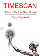 Timescan: Science Fiction Short Stories by Alexai Vavioski