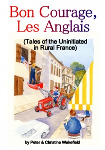 Bon Courage, Les Anglais (Tales of the Uninitiated in Rural France) by Peter and Christine Wakefield