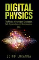 Digital Physics: The Physics of Information, Computation, Self-Organization and Consciousness Q&A  by Ediho Lokanga