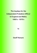 The heydays for the Independent Probation Officer in England and Wales. 1950's – 1970's by Geoff Kenure