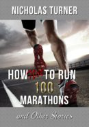 How Not To Run 100 Marathons: And Other Stories by Nicholas Turner