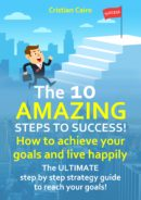 THE 10 AMAZING STEPS TO SUCCESS! How to achieve your goals and live happily by Cristian Cairo