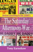 The Saturday Afternoon War : British wrestling in the 1980's  by Tony Earnshaw