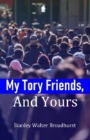 My Tory Friends, And Yours *** Number 1 Book *** by Stanley Walter Broadhurst